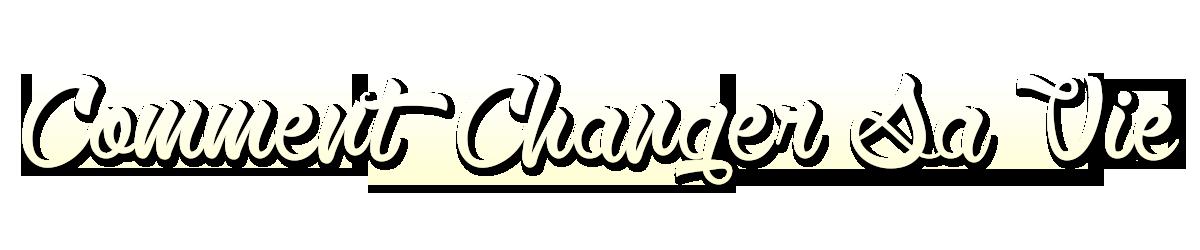 Comment Changer sa Vie
